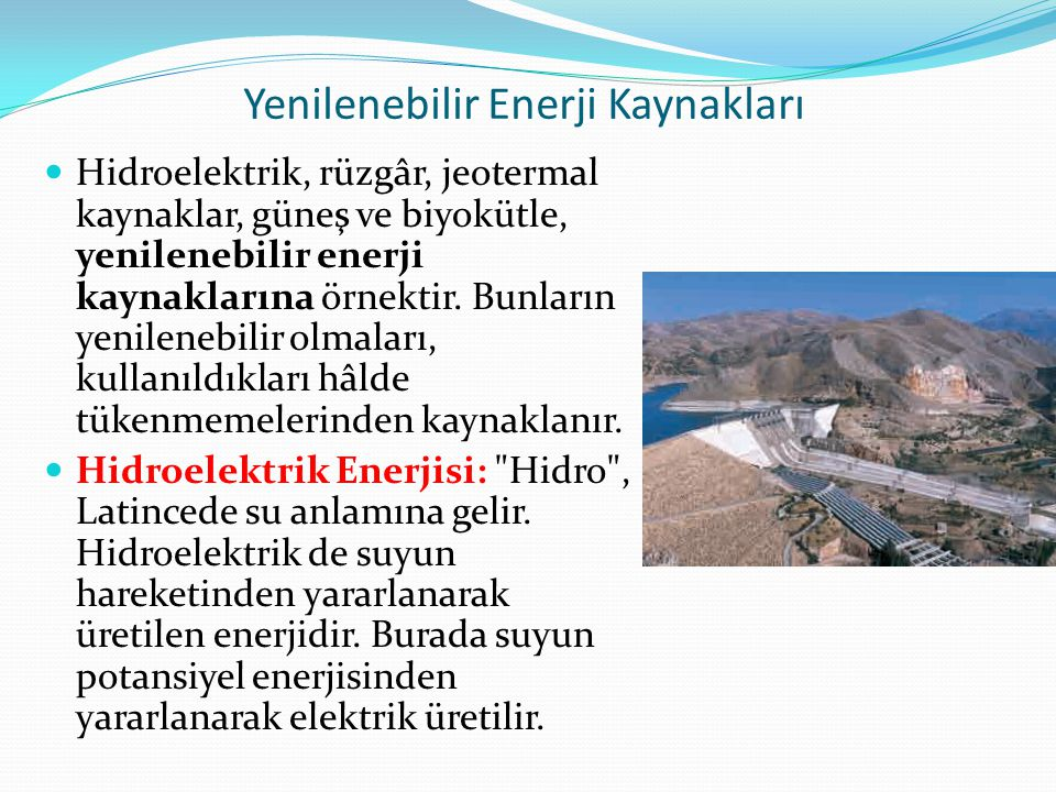Yenilenebilir Enerji Kaynakları Hidroelektrik, rüzgâr, jeotermal kaynaklar, güneş ve biyokütle, yenilenebilir enerji kaynaklarına örnektir.