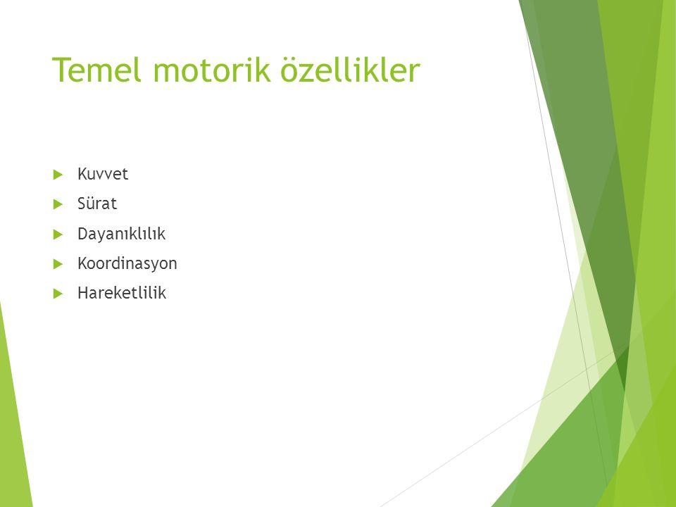 Temel motorik özellikler  Kuvvet  Sürat  Dayanıklılık  Koordinasyon  Hareketlilik