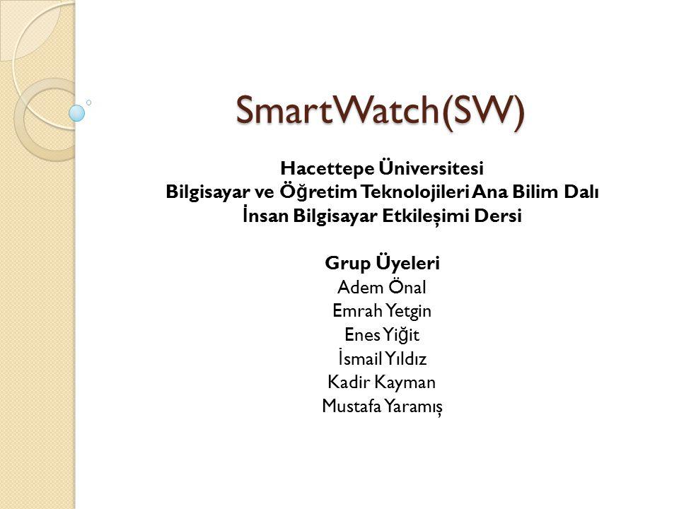 SmartWatch(SW) Hacettepe Üniversitesi Bilgisayar ve Ö ğ retim Teknolojileri Ana Bilim Dalı İ nsan Bilgisayar Etkileşimi Dersi Grup Üyeleri Adem Önal Emrah Yetgin Enes Yi ğ it İ smail Yıldız Kadir Kayman Mustafa Yaramış