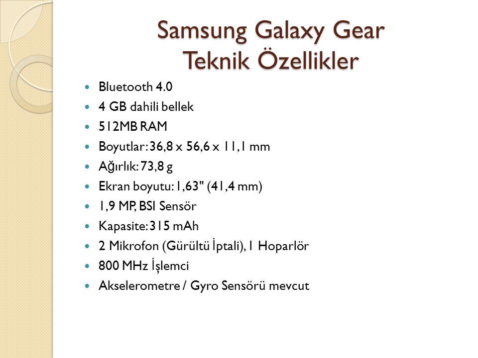 Samsung Galaxy Gear Teknik Özellikler Bluetooth 4.0 4 GB dahili bellek 512MB RAM Boyutlar: 36,8 x 56,6 x 11,1 mm A ğ ırlık: 73,8 g Ekran boyutu: 1,63 (41,4 mm) 1,9 MP, BSI Sensör Kapasite: 315 mAh 2 Mikrofon (Gürültü İ ptali), 1 Hoparlör 800 MHz İ şlemci Akselerometre / Gyro Sensörü mevcut