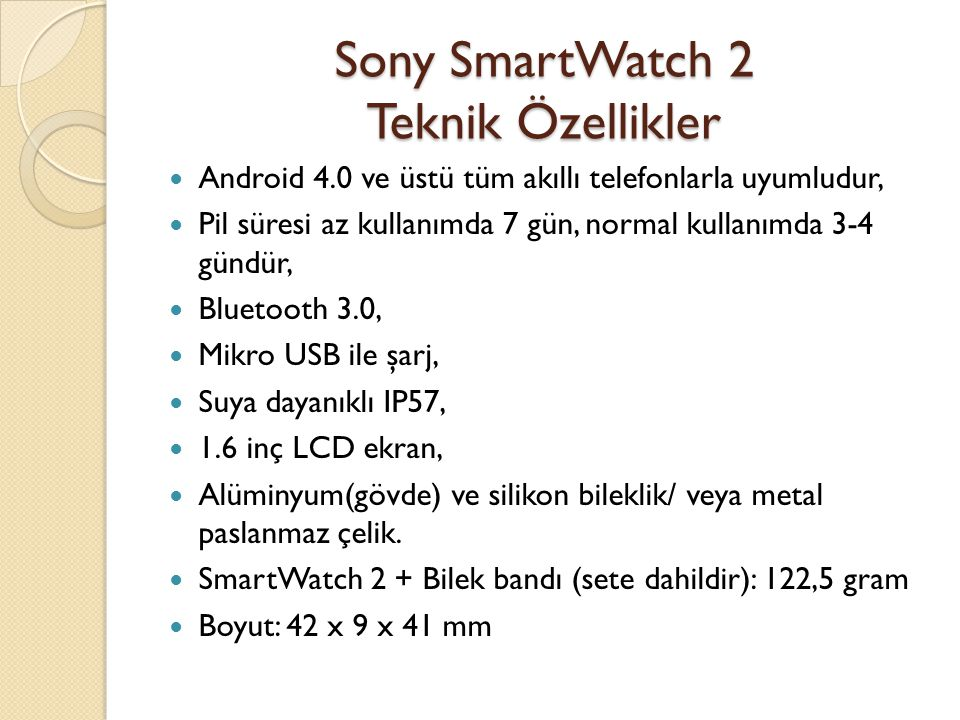 Sony SmartWatch 2 Uygulamalar/Eklentiler Ça ğ rı yönetme Cevapsız ça ğ rı bildirimi SMS/MMS E-posta Facebook Twitter Müzik kumandası parçası/müzik yönetme Takvim Slayt gösterisi Walkmate(Adım sayıcı) Calender Reminder(Hatırlatma)