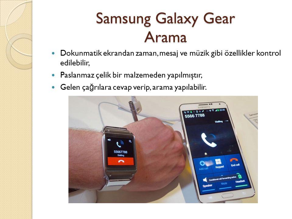 Samsung Galaxy Gear Arama Dokunmatik ekrandan zaman, mesaj ve müzik gibi özellikler kontrol edilebilir, Paslanmaz çelik bir malzemeden yapılmıştır, Gelen ça ğ rılara cevap verip, arama yapılabilir.