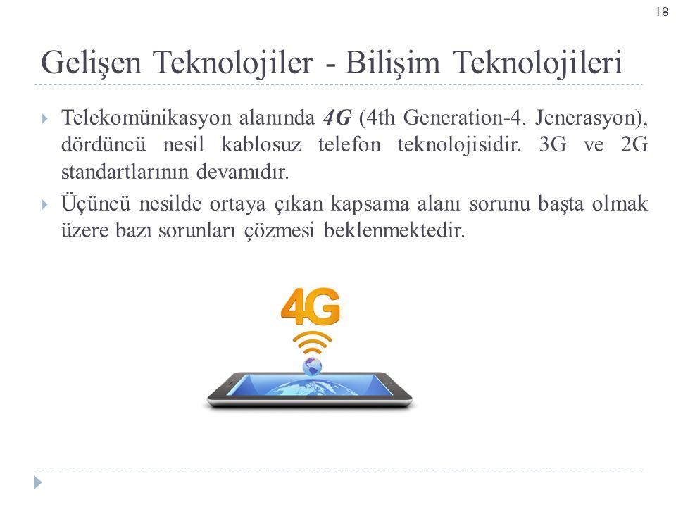 Gelişen Teknolojiler - Bilişim Teknolojileri  Telekomünikasyon alanında 4G (4th Generation-4. Jenerasyon), dördüncü nesil kablosuz telefon teknolojis
