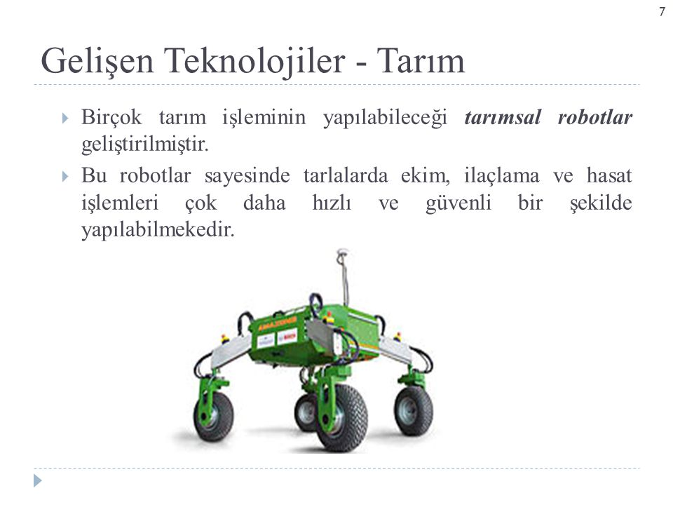Gelişen Teknolojiler - Tarım  Birçok tarım işleminin yapılabileceği tarımsal robotlar geliştirilmiştir.  Bu robotlar sayesinde tarlalarda ekim, ilaç