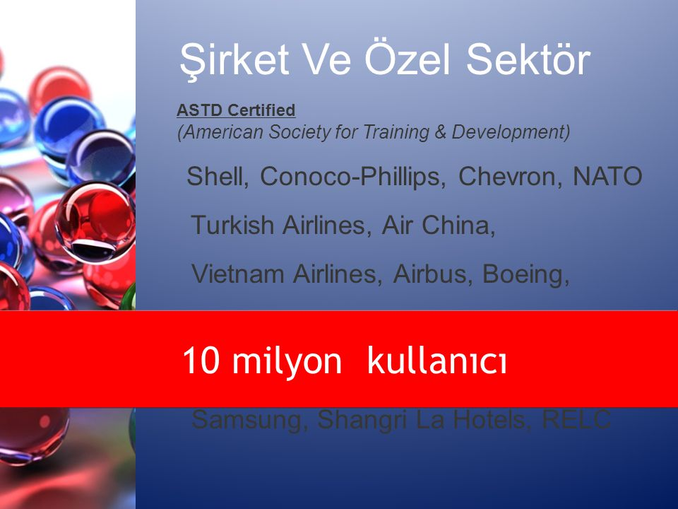 ASTD Certified (American Society for Training & Development) Shell, Conoco-Phillips, Chevron, NATO Turkish Airlines, Air China, Vietnam Airlines, Airbus, Boeing, Dow Chemical, USAID Epson, Canon, YKK, IBM, Oracle, Intel Samsung, Shangri La Hotels, RELC Şirket Ve Özel Sektör 10 milyon kullanıcı