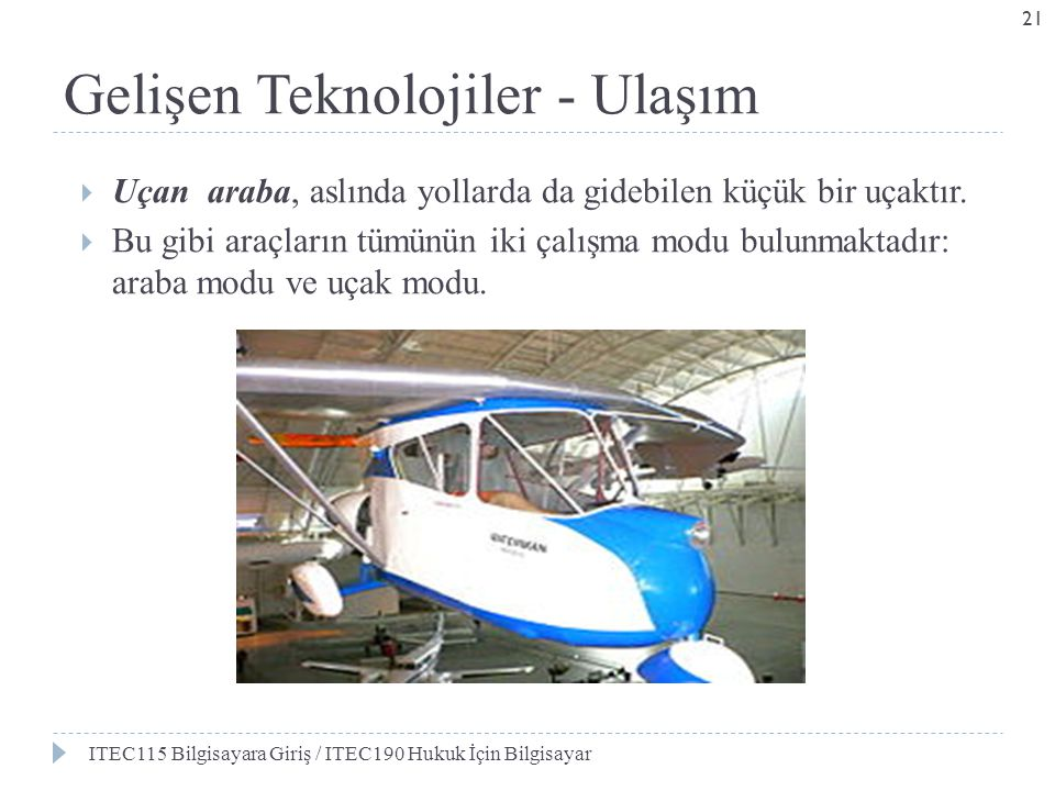 Gelişen Teknolojiler - Ulaşım  Uçan araba, aslında yollarda da gidebilen küçük bir uçaktır.  Bu gibi araçların tümünün iki çalışma modu bulunmaktadı