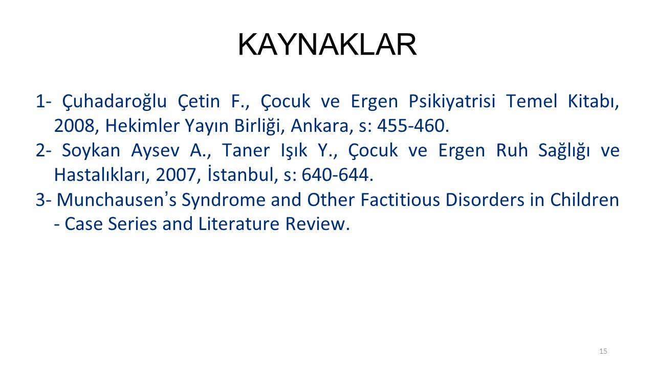 15 KAYNAKLAR 1- Çuhadaroğlu Çetin F., Çocuk ve Ergen Psikiyatrisi Temel Kitabı, 2008, Hekimler Yayın Birliği, Ankara, s: 455-460. 2- Soykan Aysev A.,