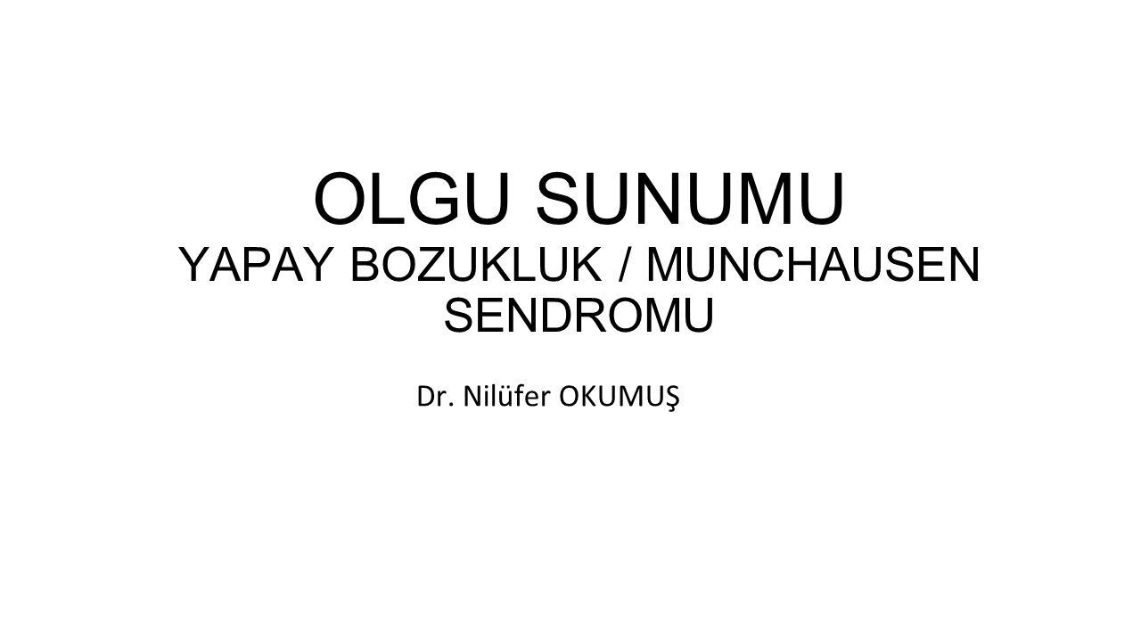 OLGU SUNUMU YAPAY BOZUKLUK / MUNCHAUSEN SENDROMU Dr. Nilüfer OKUMUŞ