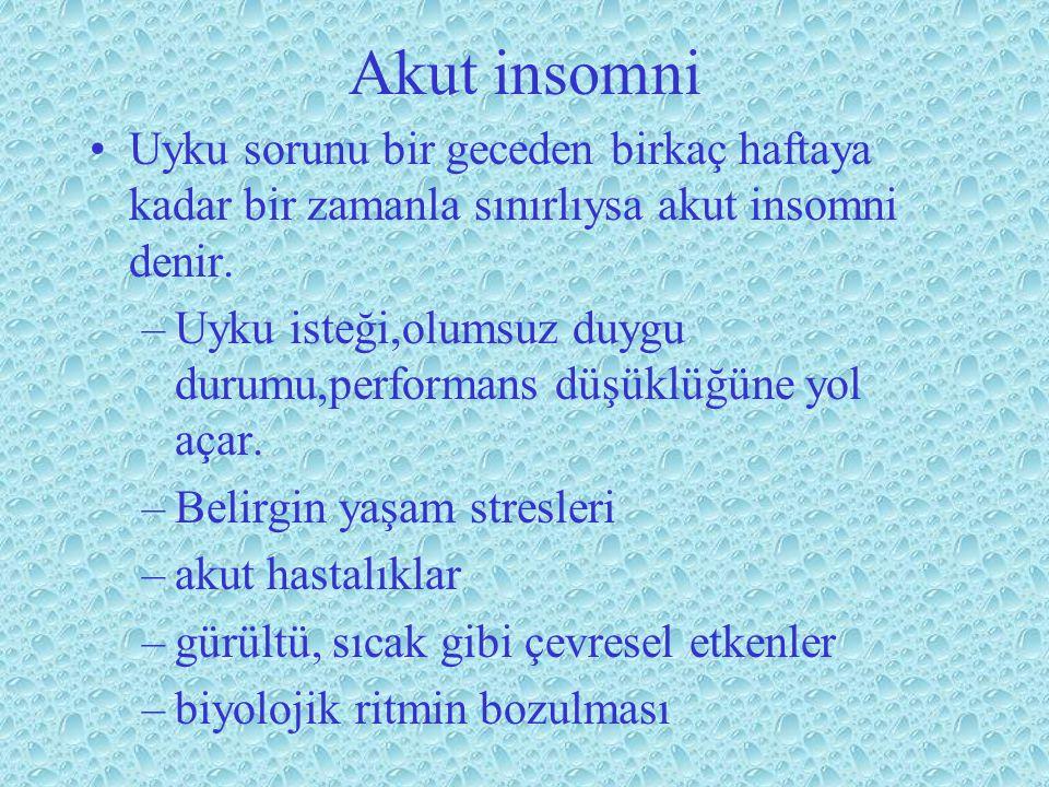 Akut insomni Uyku sorunu bir geceden birkaç haftaya kadar bir zamanla sınırlıysa akut insomni denir. –Uyku isteği,olumsuz duygu durumu,performans düşü