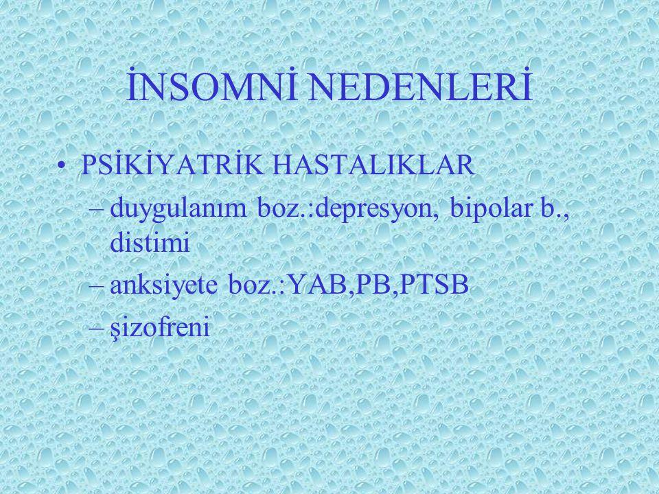 İNSOMNİ NEDENLERİ PSİKİYATRİK HASTALIKLAR –duygulanım boz.:depresyon, bipolar b., distimi –anksiyete boz.:YAB,PB,PTSB –şizofreni