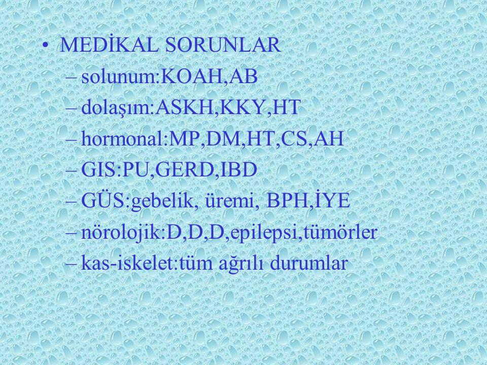 MEDİKAL SORUNLAR –solunum:KOAH,AB –dolaşım:ASKH,KKY,HT –hormonal:MP,DM,HT,CS,AH –GIS:PU,GERD,IBD –GÜS:gebelik, üremi, BPH,İYE –nörolojik:D,D,D,epileps