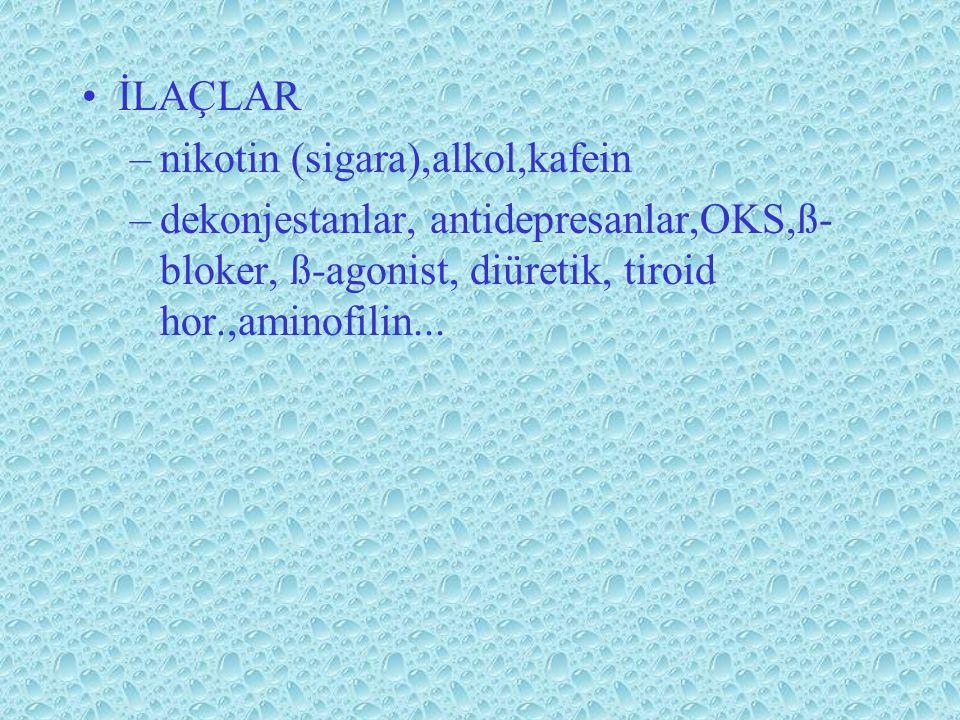 İLAÇLAR –nikotin (sigara),alkol,kafein –dekonjestanlar, antidepresanlar,OKS,ß- bloker, ß-agonist, diüretik, tiroid hor.,aminofilin...
