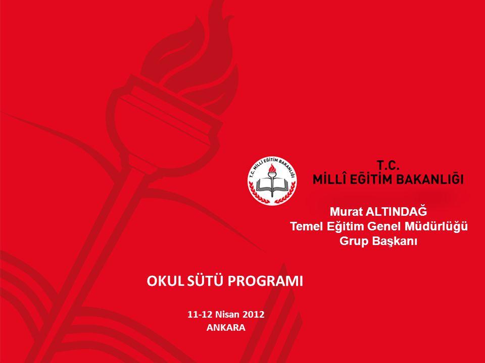 OKUL SÜTÜ PROGRAMI Murat ALTINDAĞ Temel Eğitim Genel Müdürlüğü Grup Başkanı 11-12 Nisan 2012 ANKARA
