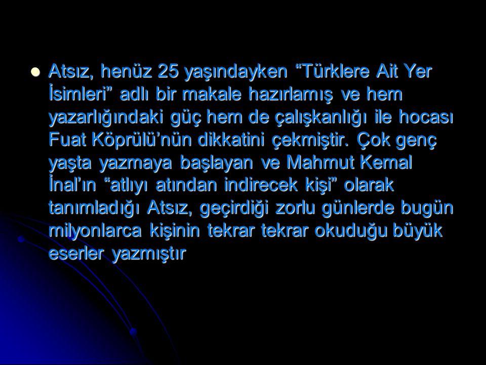 """Atsız, henüz 25 yaşındayken """"Türklere Ait Yer İsimleri"""" adlı bir makale hazırlamış ve hem yazarlığındaki güç hem de çalışkanlığı ile hocası Fuat Köprü"""