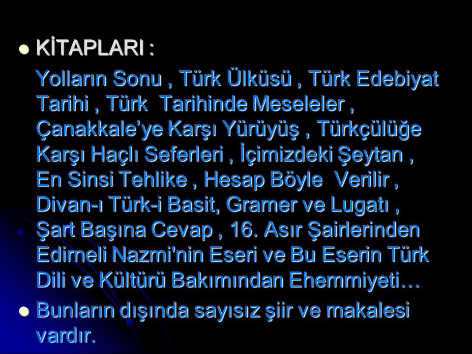 KİTAPLARI : KİTAPLARI : Yolların Sonu, Türk Ülküsü, Türk Edebiyat Tarihi, Türk Tarihinde Meseleler, Çanakkale'ye Karşı Yürüyüş, Türkçülüğe Karşı Haçlı