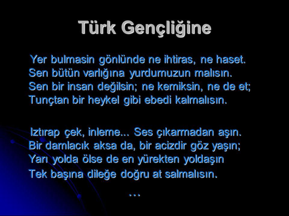 Türk Gençliğine Yer bulmasin gönlünde ne ihtiras, ne haset. Sen bütün varlığına yurdumuzun malısın. Sen bir insan değilsin; ne kemiksin, ne de et; Tun