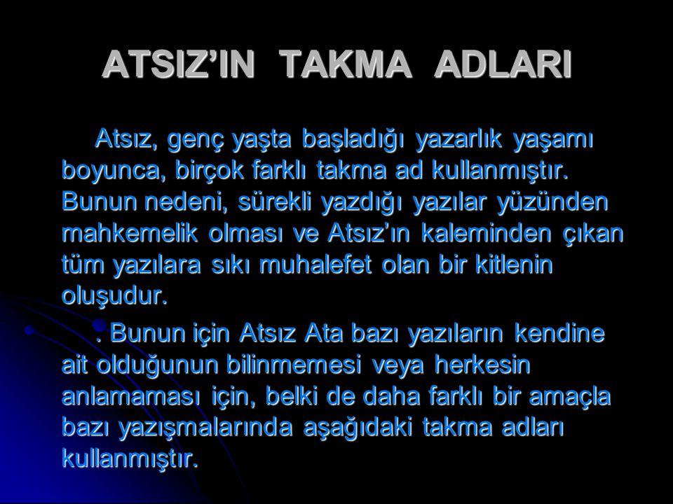 ATSIZ'IN TAKMA ADLARI Atsız, genç yaşta başladığı yazarlık yaşamı boyunca, birçok farklı takma ad kullanmıştır. Bunun nedeni, sürekli yazdığı yazılar