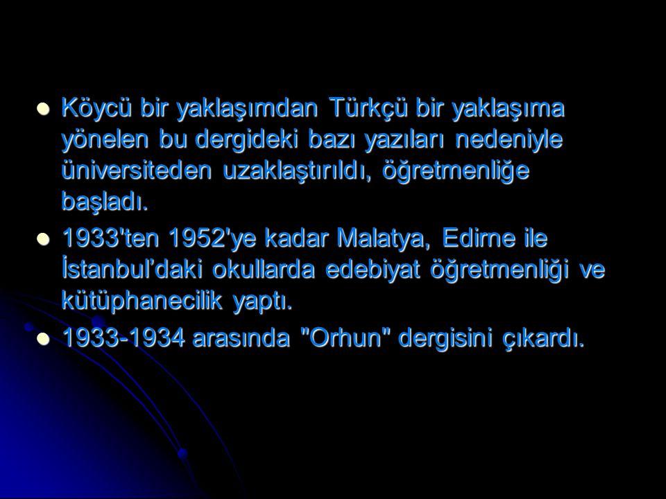 Köycü bir yaklaşımdan Türkçü bir yaklaşıma yönelen bu dergideki bazı yazıları nedeniyle üniversiteden uzaklaştırıldı, öğretmenliğe başladı. Köycü bir