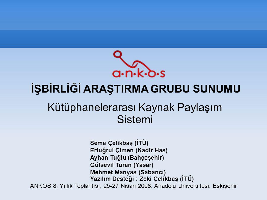 İŞBİRLİĞİ ARAŞTIRMA GRUBU SUNUMU Kütüphanelerarası Kaynak Paylaşım Sistemi ANKOS 8. Yıllık Toplantısı, 25-27 Nisan 2008, Anadolu Üniversitesi, Eskişeh
