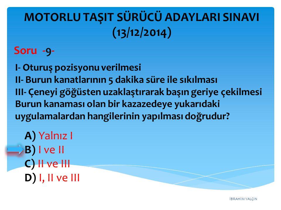 İBRAHİM YALÇIN A) Yalnız I B) I ve II C) II ve III D) I, II ve III MOTORLU TAŞIT SÜRÜCÜ ADAYLARI SINAVI (13/12/2014) I- Oturuş pozisyonu verilmesi II-