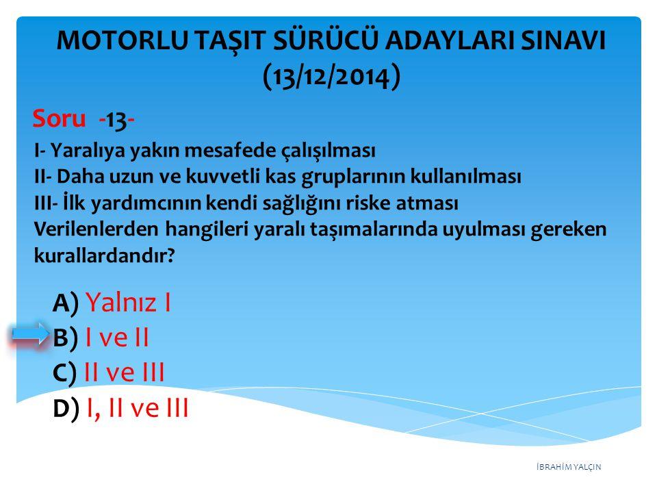 İBRAHİM YALÇIN A) Yalnız I B) I ve II C) II ve III D) I, II ve III MOTORLU TAŞIT SÜRÜCÜ ADAYLARI SINAVI (13/12/2014) I- Yaralıya yakın mesafede çalışı