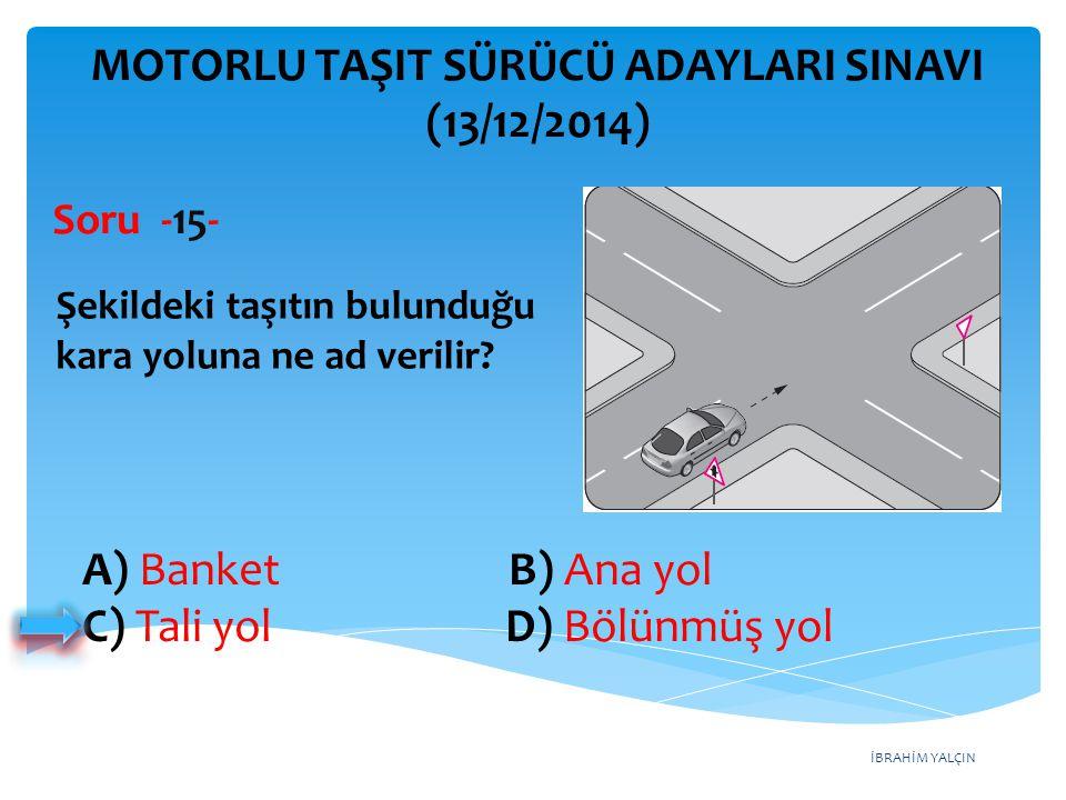 İBRAHİM YALÇIN A) Banket B) Ana yol C) Tali yol D) Bölünmüş yol MOTORLU TAŞIT SÜRÜCÜ ADAYLARI SINAVI (13/12/2014) Şekildeki taşıtın bulunduğu kara yol