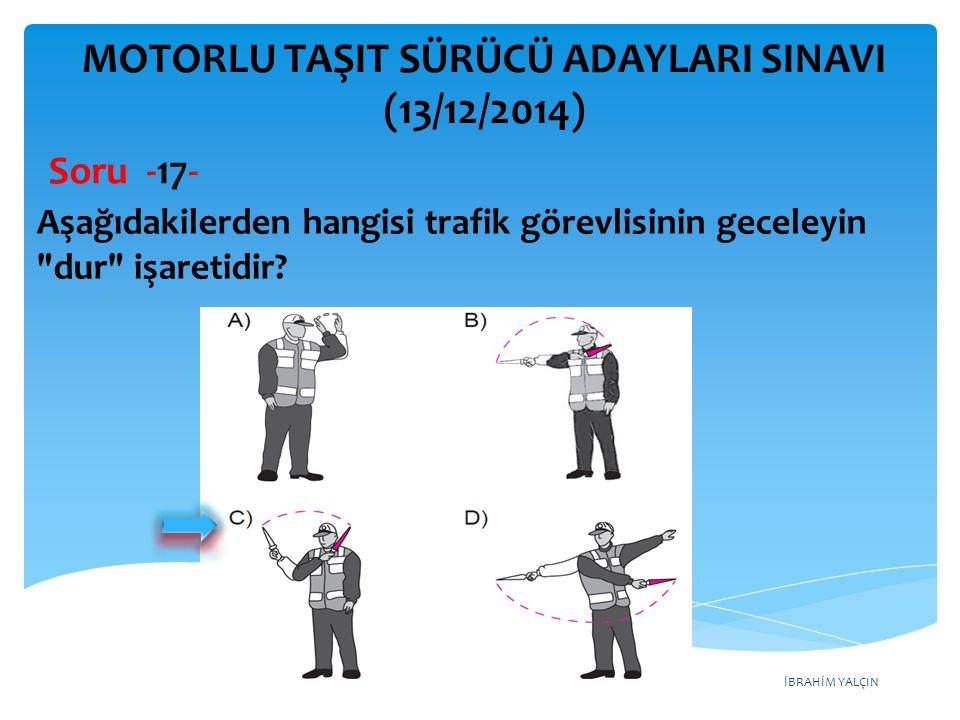 İBRAHİM YALÇIN MOTORLU TAŞIT SÜRÜCÜ ADAYLARI SINAVI (13/12/2014) Aşağıdakilerden hangisi trafik görevlisinin geceleyin