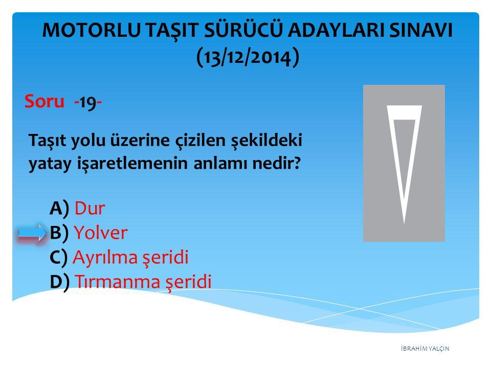 İBRAHİM YALÇIN A) Dur B) Yolver C) Ayrılma şeridi D) Tırmanma şeridi MOTORLU TAŞIT SÜRÜCÜ ADAYLARI SINAVI (13/12/2014) Taşıt yolu üzerine çizilen şeki