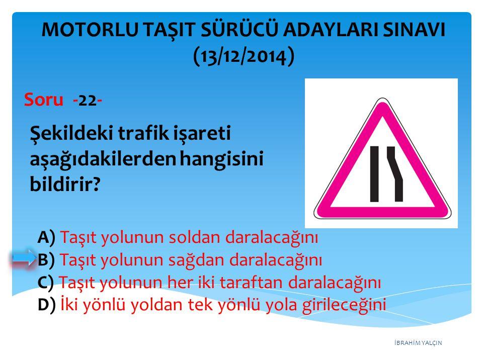 İBRAHİM YALÇIN MOTORLU TAŞIT SÜRÜCÜ ADAYLARI SINAVI (13/12/2014) Şekildeki trafik işareti aşağıdakilerden hangisini bildirir? Soru -22- A) Taşıt yolun