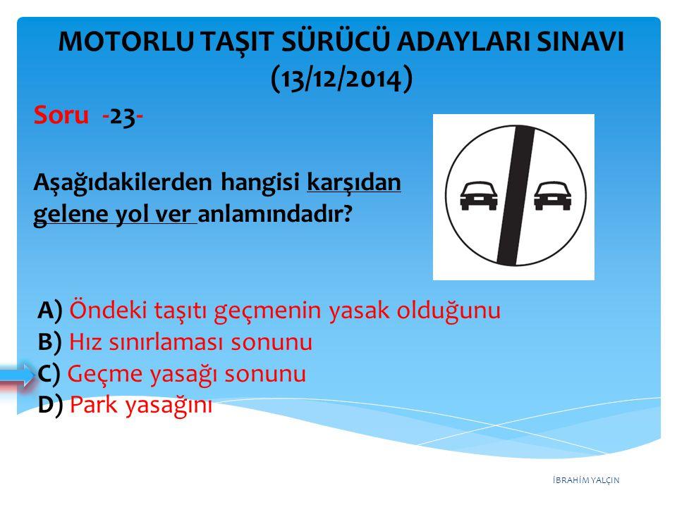 İBRAHİM YALÇIN MOTORLU TAŞIT SÜRÜCÜ ADAYLARI SINAVI (13/12/2014) Aşağıdakilerden hangisi karşıdan gelene yol ver anlamındadır? Soru -23- A) Öndeki taş