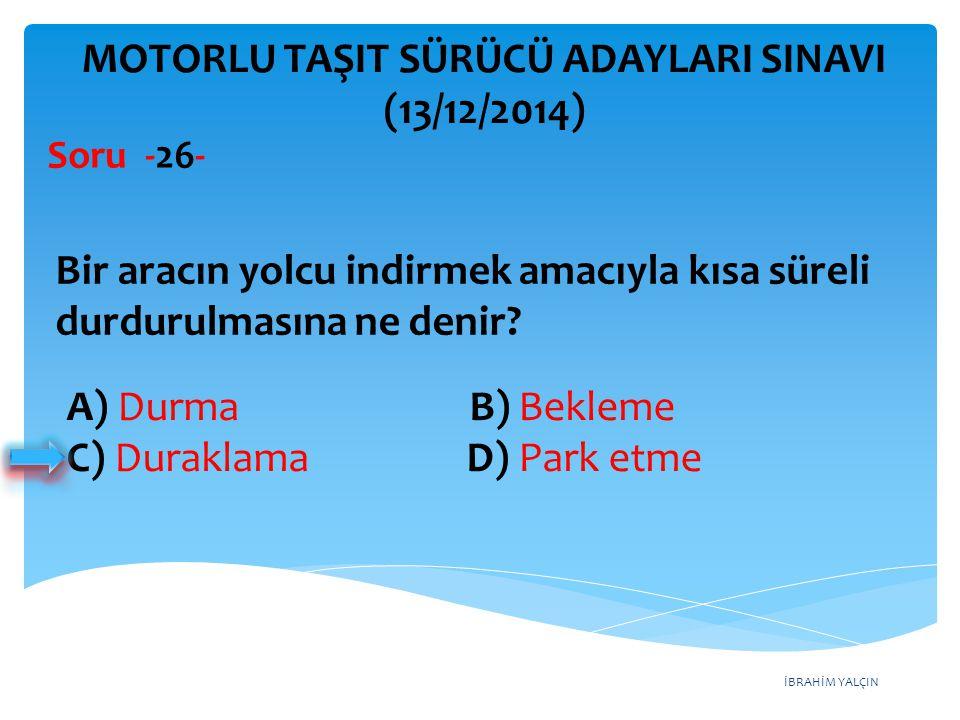 İBRAHİM YALÇIN A) Durma B) Bekleme C) Duraklama D) Park etme MOTORLU TAŞIT SÜRÜCÜ ADAYLARI SINAVI (13/12/2014) Bir aracın yolcu indirmek amacıyla kısa