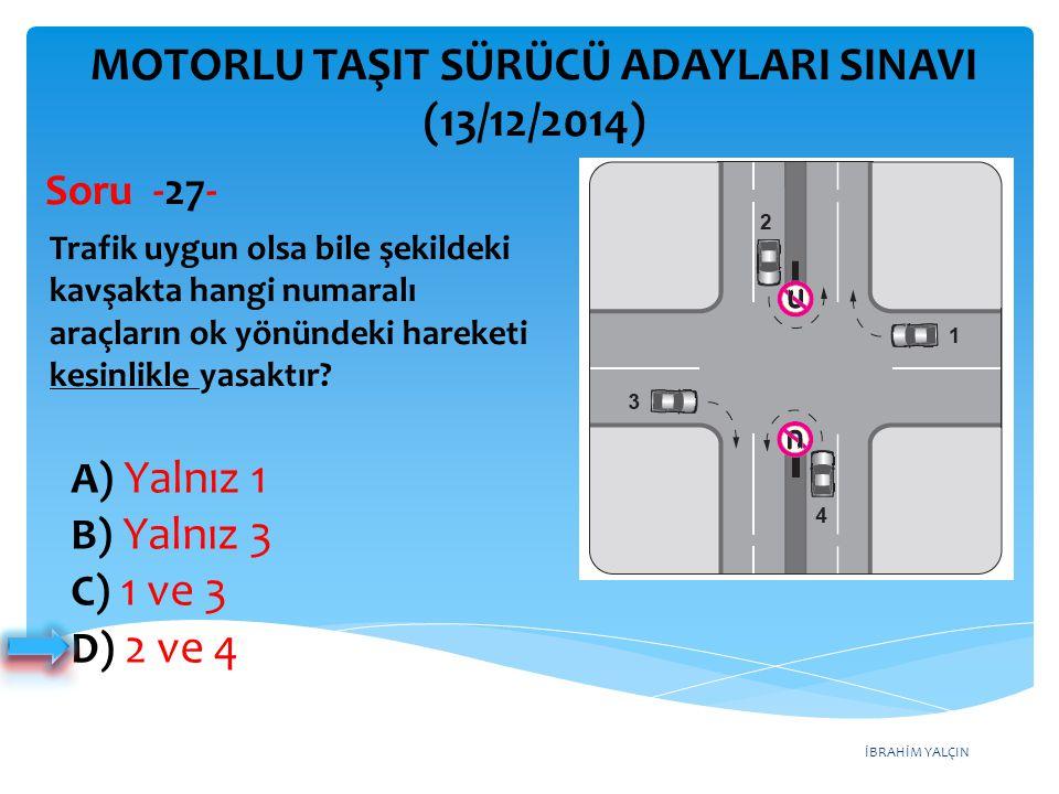 İBRAHİM YALÇIN A) Yalnız 1 B) Yalnız 3 C) 1 ve 3 D) 2 ve 4 MOTORLU TAŞIT SÜRÜCÜ ADAYLARI SINAVI (13/12/2014) Trafik uygun olsa bile şekildeki kavşakta