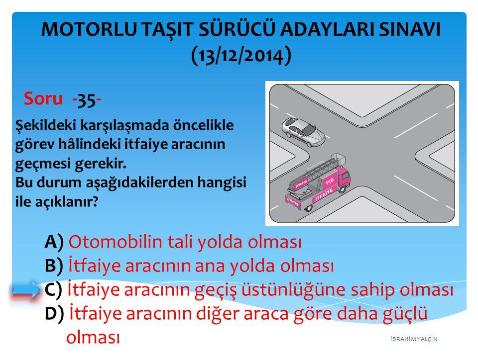 İBRAHİM YALÇIN A) Otomobilin tali yolda olması B) İtfaiye aracının ana yolda olması C) İtfaiye aracının geçiş üstünlüğüne sahip olması D) İtfaiye arac