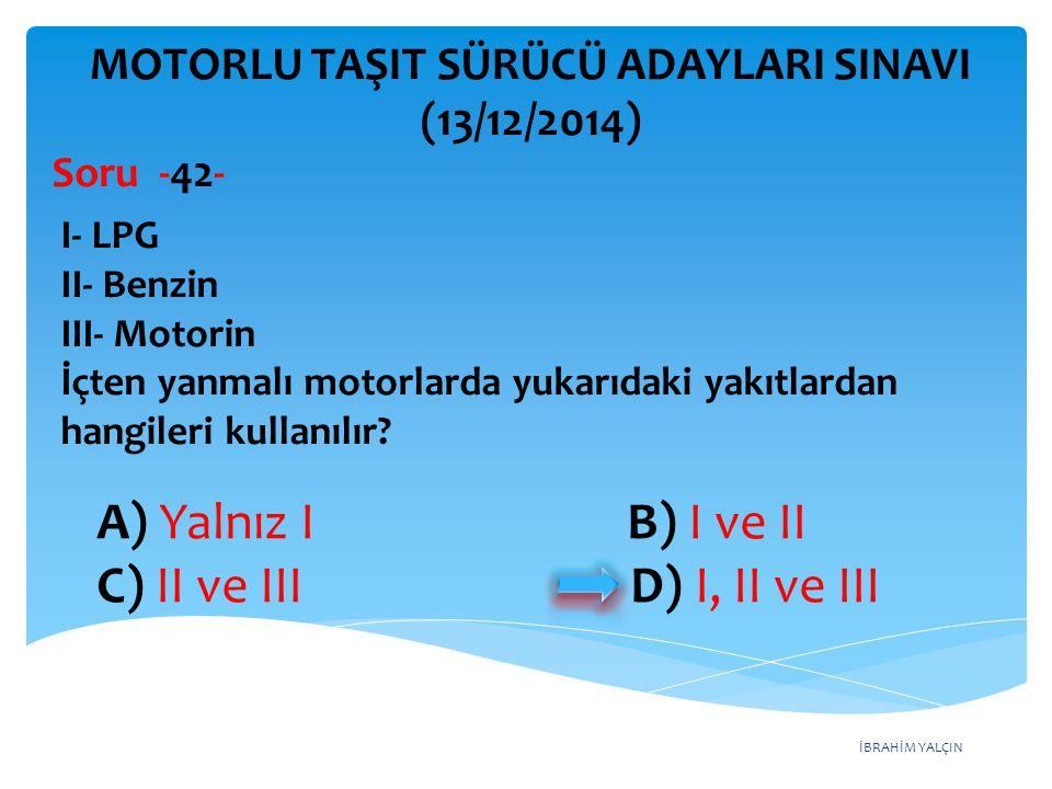 İBRAHİM YALÇIN A) Yalnız I B) I ve II C) II ve III D) I, II ve III MOTORLU TAŞIT SÜRÜCÜ ADAYLARI SINAVI (13/12/2014) I- LPG II- Benzin III- Motorin İç