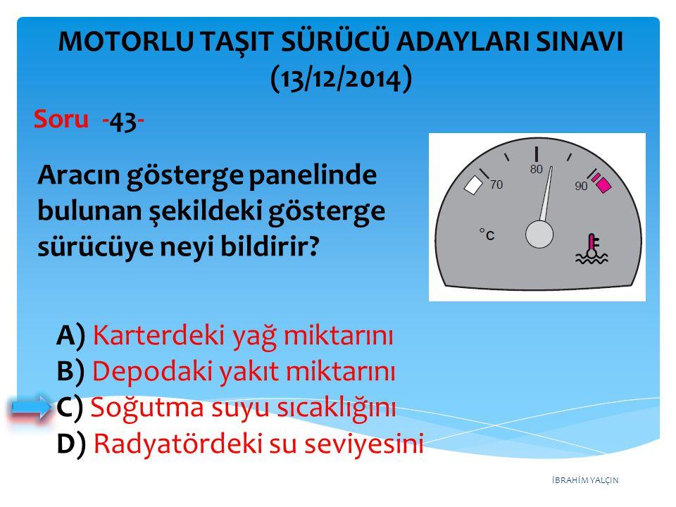 İBRAHİM YALÇIN A) Karterdeki yağ miktarını B) Depodaki yakıt miktarını C) Soğutma suyu sıcaklığını D) Radyatördeki su seviyesini MOTORLU TAŞIT SÜRÜCÜ