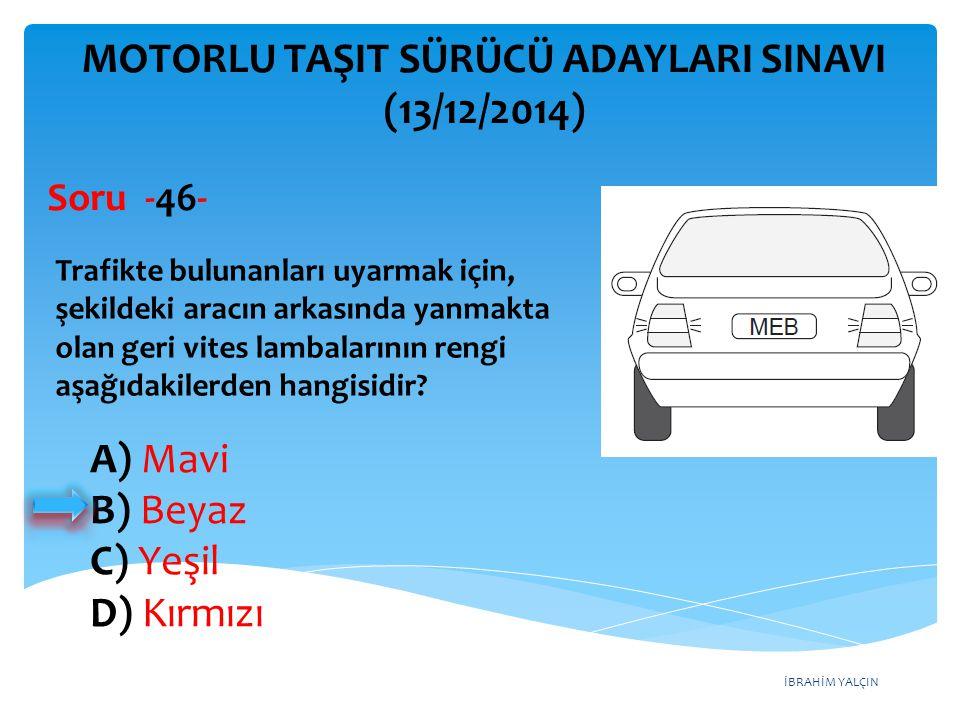 İBRAHİM YALÇIN A) Mavi B) Beyaz C) Yeşil D) Kırmızı MOTORLU TAŞIT SÜRÜCÜ ADAYLARI SINAVI (13/12/2014) Trafikte bulunanları uyarmak için, şekildeki ara