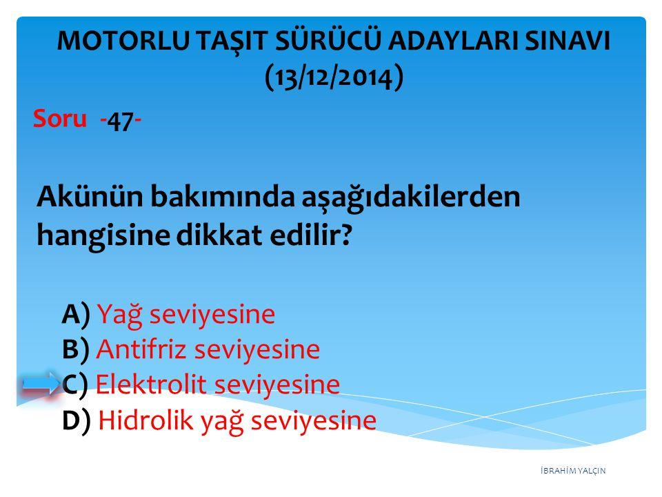 İBRAHİM YALÇIN A) Yağ seviyesine B) Antifriz seviyesine C) Elektrolit seviyesine D) Hidrolik yağ seviyesine MOTORLU TAŞIT SÜRÜCÜ ADAYLARI SINAVI (13/1