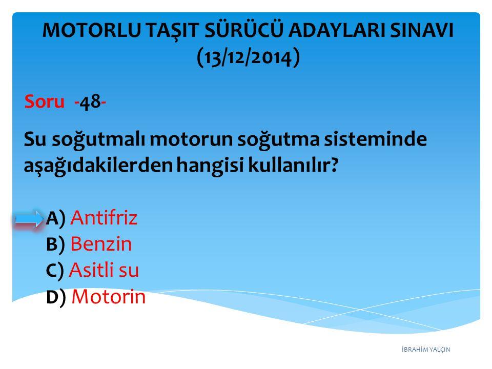 İBRAHİM YALÇIN A) Antifriz B) Benzin C) Asitli su D) Motorin MOTORLU TAŞIT SÜRÜCÜ ADAYLARI SINAVI (13/12/2014) Su soğutmalı motorun soğutma sisteminde