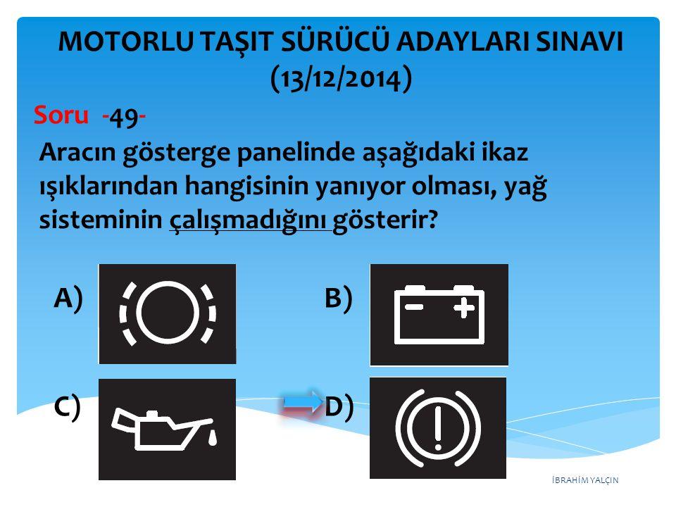İBRAHİM YALÇIN A)B) C)D) MOTORLU TAŞIT SÜRÜCÜ ADAYLARI SINAVI (13/12/2014) Aracın gösterge panelinde aşağıdaki ikaz ışıklarından hangisinin yanıyor ol