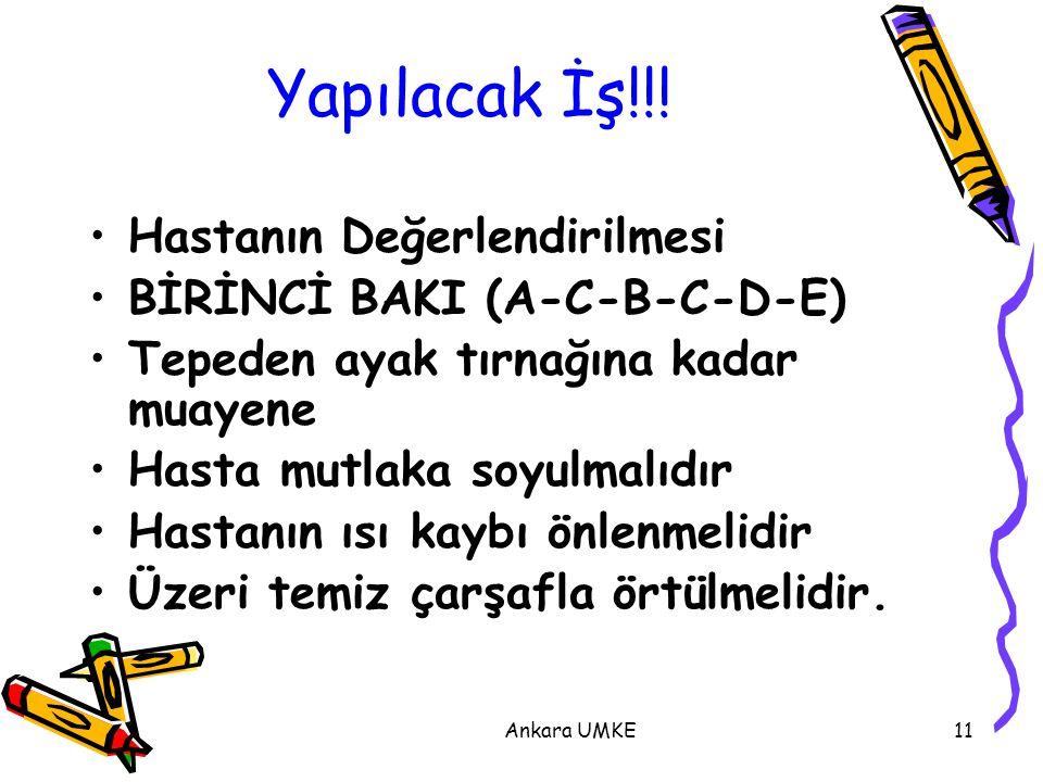 Ankara UMKE11 Yapılacak İş!!! Hastanın Değerlendirilmesi BİRİNCİ BAKI (A-C-B-C-D-E) Tepeden ayak tırnağına kadar muayene Hasta mutlaka soyulmalıdır Ha