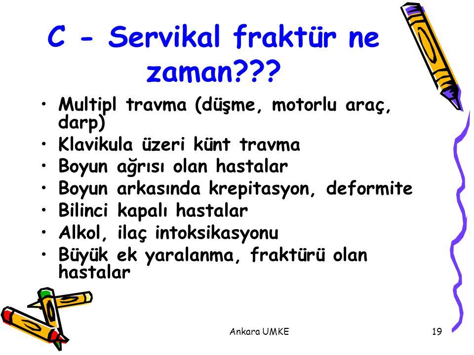 Ankara UMKE19 C - Servikal fraktür ne zaman??? Multipl travma (düşme, motorlu araç, darp) Klavikula üzeri künt travma Boyun ağrısı olan hastalar Boyun