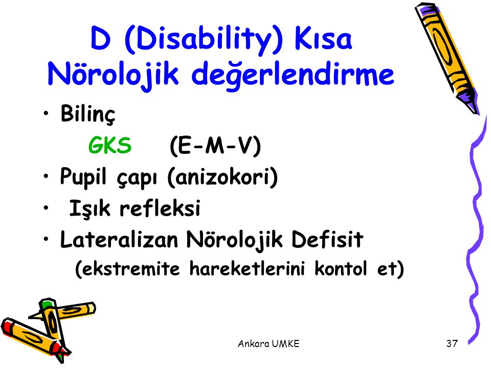 Ankara UMKE37 Bilinç GKS (E-M-V) Pupil çapı (anizokori) Işık refleksi Lateralizan Nörolojik Defisit (ekstremite hareketlerini kontol et) D (Disability