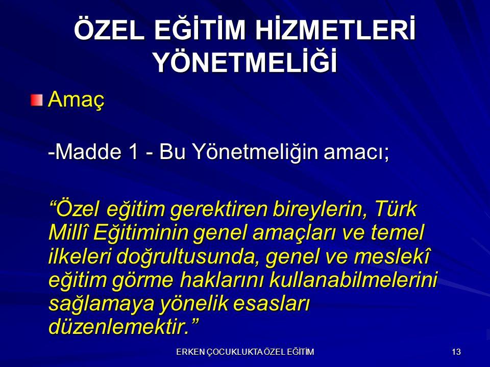"""ERKEN ÇOCUKLUKTA ÖZEL EĞİTİM 13 ÖZEL EĞİTİM HİZMETLERİ YÖNETMELİĞİ Amaç -Madde 1 - Bu Yönetmeliğin amacı; """"Özel eğitim gerektiren bireylerin, Türk Mil"""