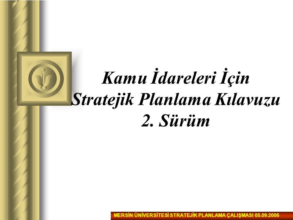 Kamu İdareleri İçin Stratejik Planlama Kılavuzu 2. Sürüm MERSİN ÜNİVERSİTESİ STRATEJİK PLANLAMA ÇALIŞMASI 05.09.2006