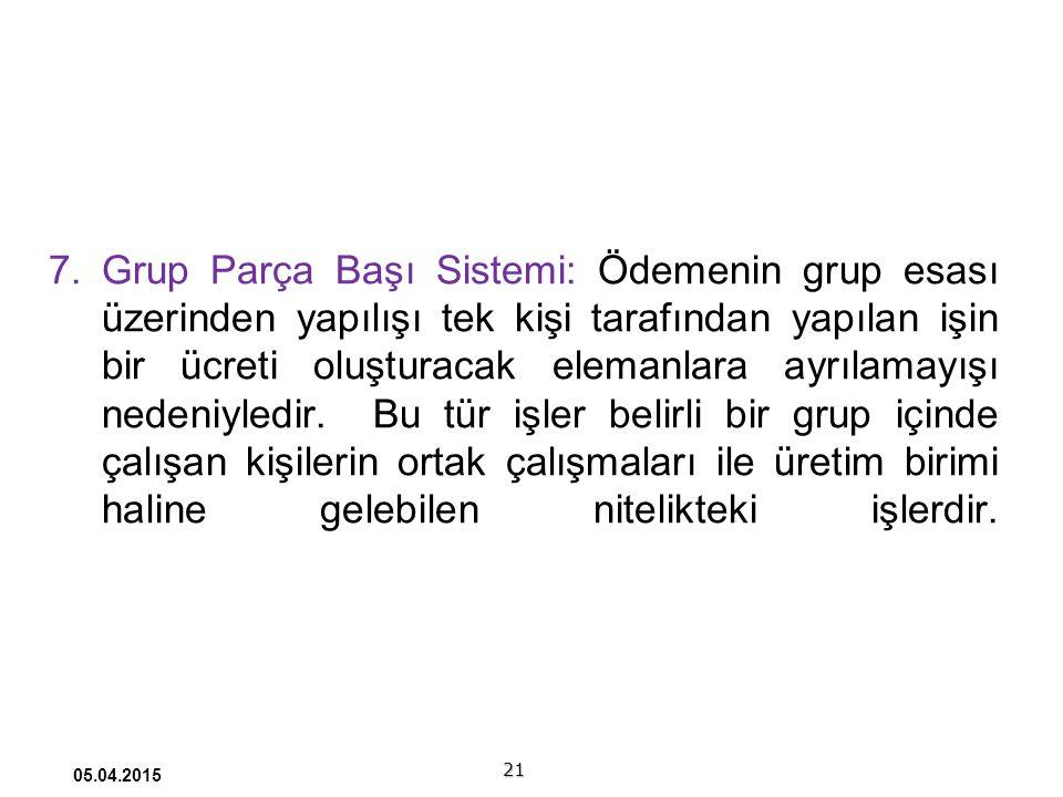 21 05.04.2015 7.Grup Parça Başı Sistemi: Ödemenin grup esası üzerinden yapılışı tek kişi tarafından yapılan işin bir ücreti oluşturacak elemanlara ayrılamayışı nedeniyledir.