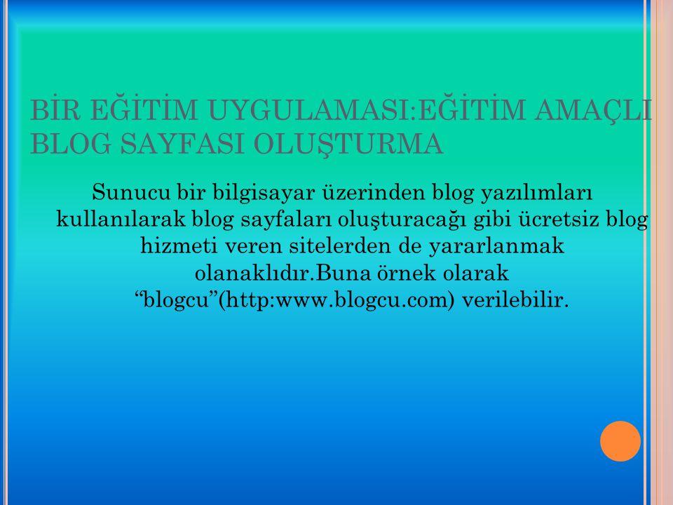 BİR EĞİTİM UYGULAMASI:EĞİTİM AMAÇLI BLOG SAYFASI OLUŞTURMA Sunucu bir bilgisayar üzerinden blog yazılımları kullanılarak blog sayfaları oluşturacağı g