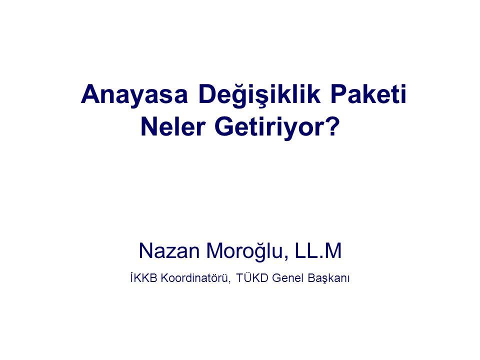 Anayasa Değişiklik Paketi Neler Getiriyor? Nazan Moroğlu, LL.M İKKB Koordinatörü, TÜKD Genel Başkanı