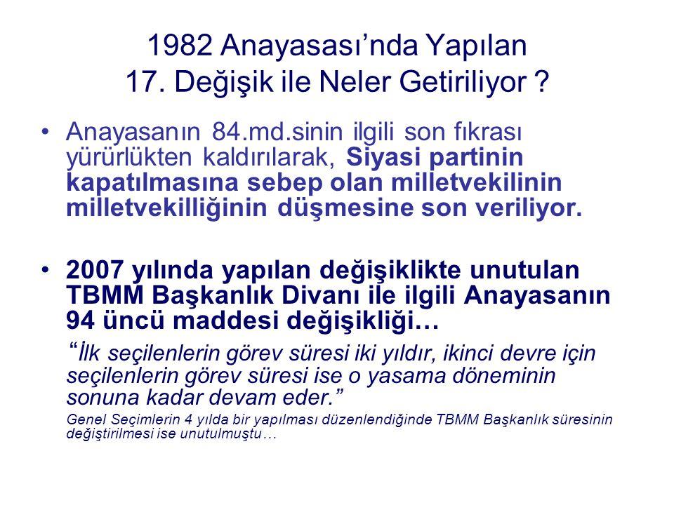 1982 Anayasası'nda Yapılan 17. Değişik ile Neler Getiriliyor ? Anayasanın 84.md.sinin ilgili son fıkrası yürürlükten kaldırılarak, Siyasi partinin kap