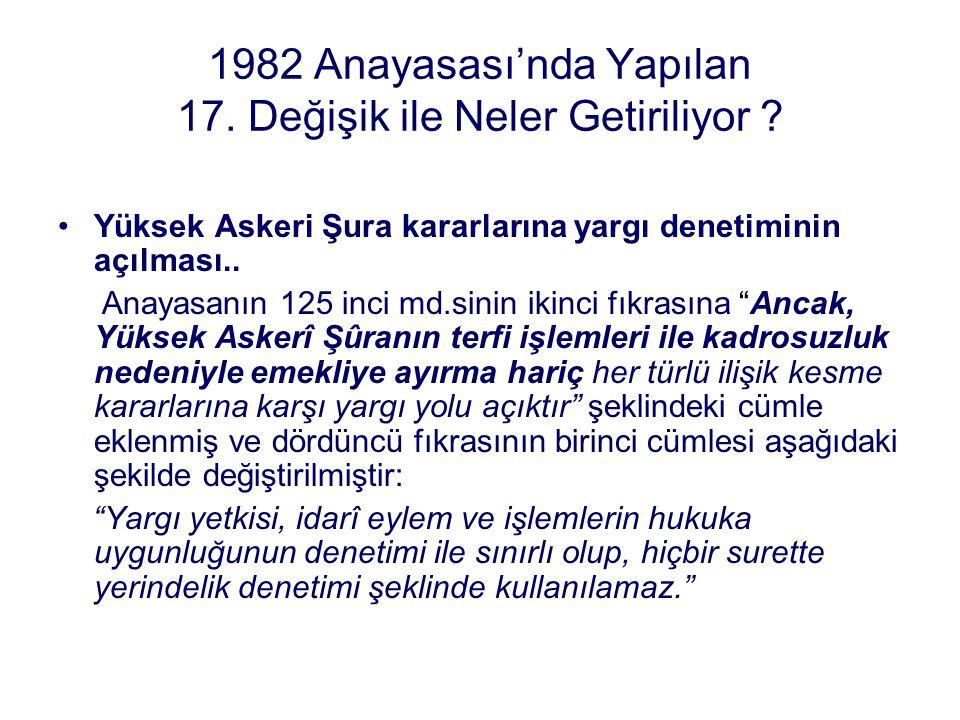 1982 Anayasası'nda Yapılan 17. Değişik ile Neler Getiriliyor ? Yüksek Askeri Şura kararlarına yargı denetiminin açılması.. Anayasanın 125 inci md.sini
