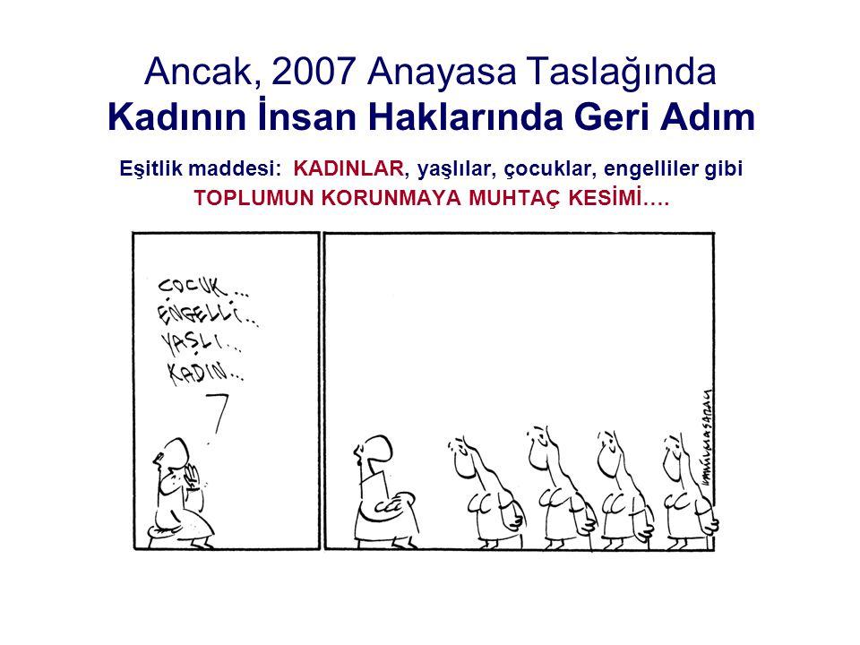 Ancak, 2007 Anayasa Taslağında Kadının İnsan Haklarında Geri Adım Eşitlik maddesi: KADINLAR, yaşlılar, çocuklar, engelliler gibi TOPLUMUN KORUNMAYA MU